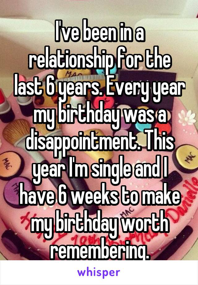 I've been in a relationship for the last 6 years. Every year my birthday was a disappointment. This year I'm single and I have 6 weeks to make my birthday worth remembering.