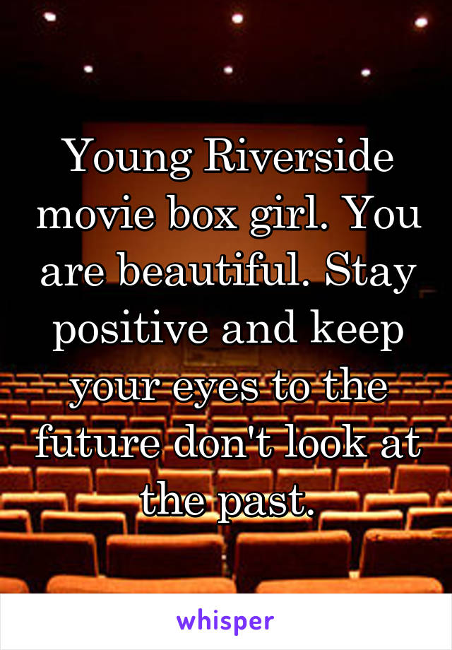 Young Riverside movie box girl. You are beautiful. Stay positive and keep your eyes to the future don't look at the past.