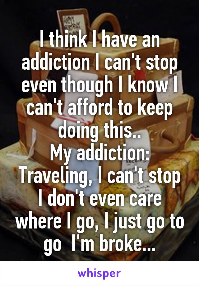 I think I have an addiction I can't stop even though I know I can't afford to keep doing this.. My addiction: Traveling, I can't stop I don't even care where I go, I just go to go  I'm broke...