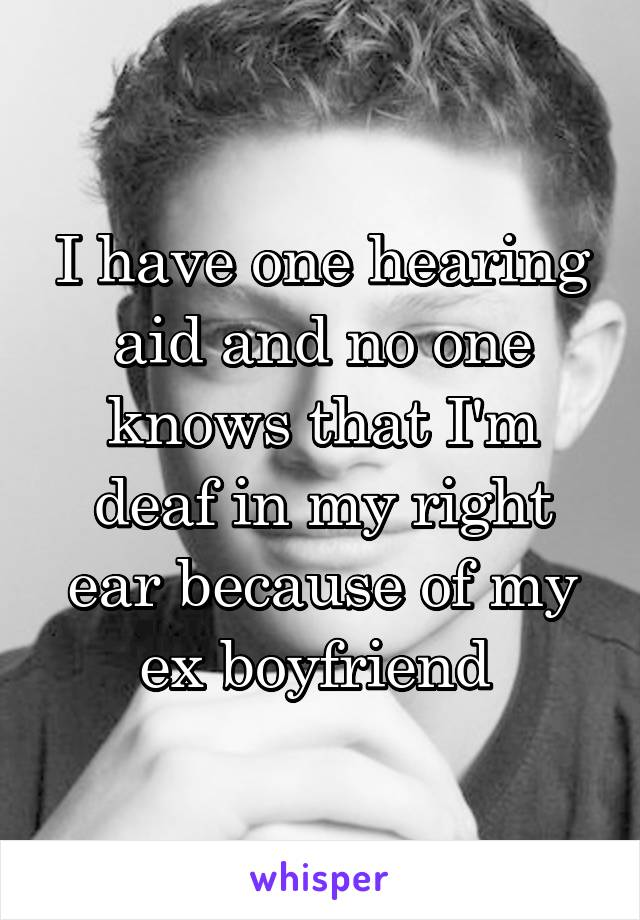 I have one hearing aid and no one knows that I'm deaf in my right ear because of my ex boyfriend