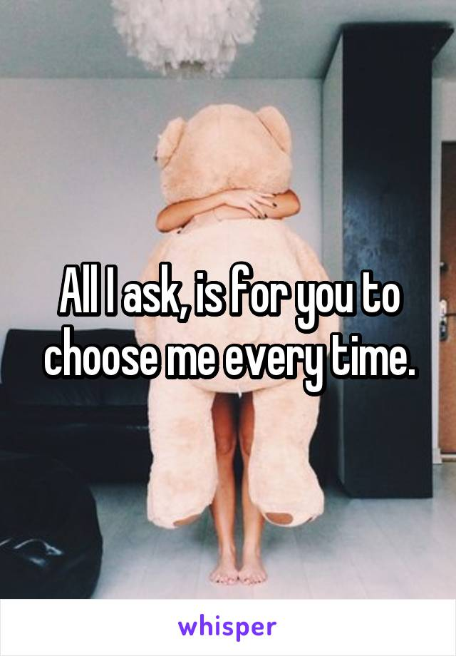 All I ask, is for you to choose me every time.