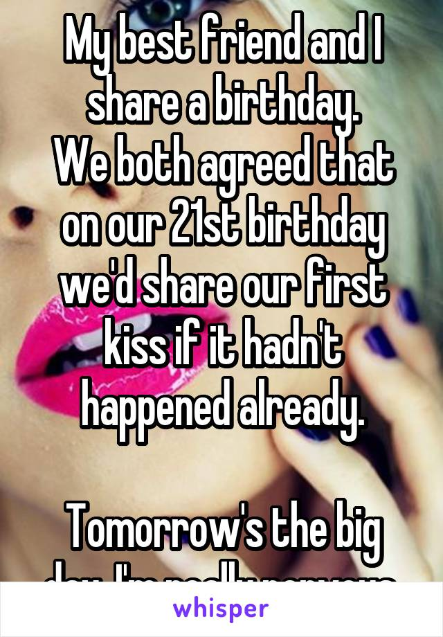 My best friend and I share a birthday. We both agreed that on our 21st birthday we'd share our first kiss if it hadn't happened already.  Tomorrow's the big day. I'm really nervous.