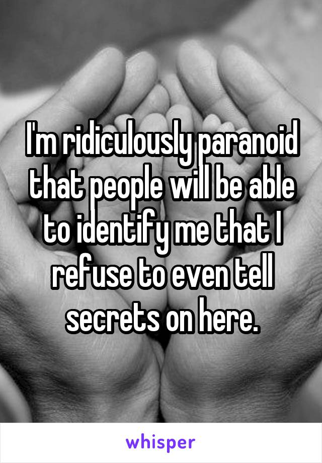 I'm ridiculously paranoid that people will be able to identify me that I refuse to even tell secrets on here.