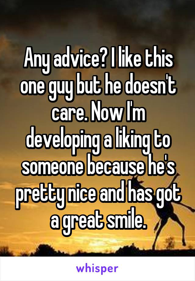 Any advice? I like this one guy but he doesn't care. Now I'm developing a liking to someone because he's pretty nice and has got a great smile.