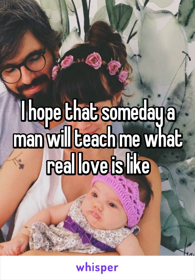 I hope that someday a man will teach me what real love is like