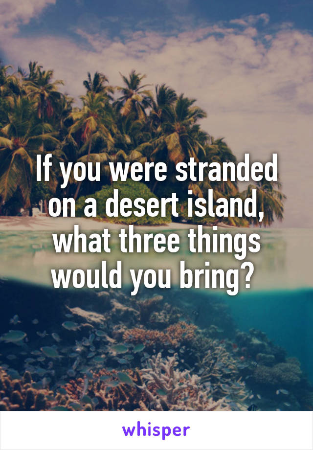 If you were stranded on a desert island, what three things would you bring?