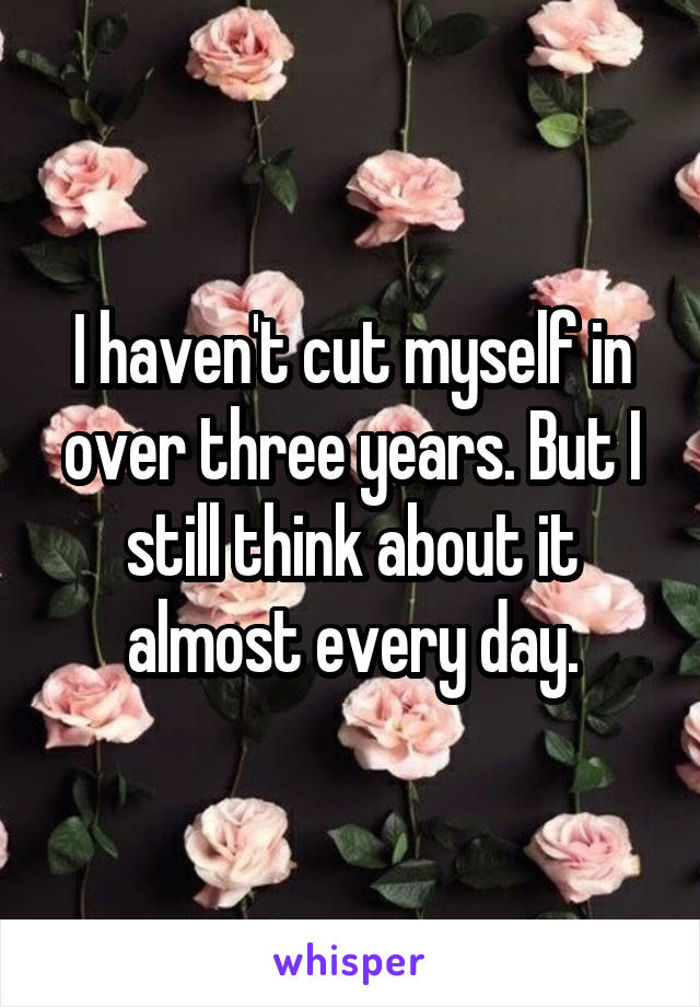 I haven't cut myself in over three years. But I still think about it almost every day.