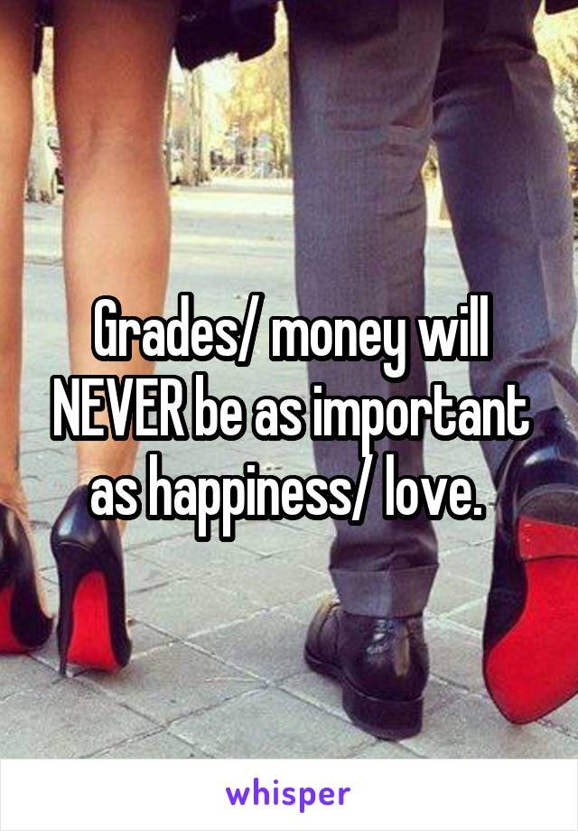 Grades/ money will NEVER be as important as happiness/ love.