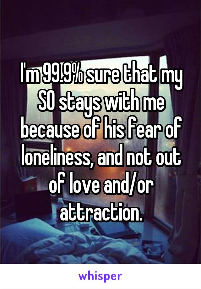 I'm 99.9% sure that my SO stays with me because of his fear of loneliness, and not out of love and/or attraction.