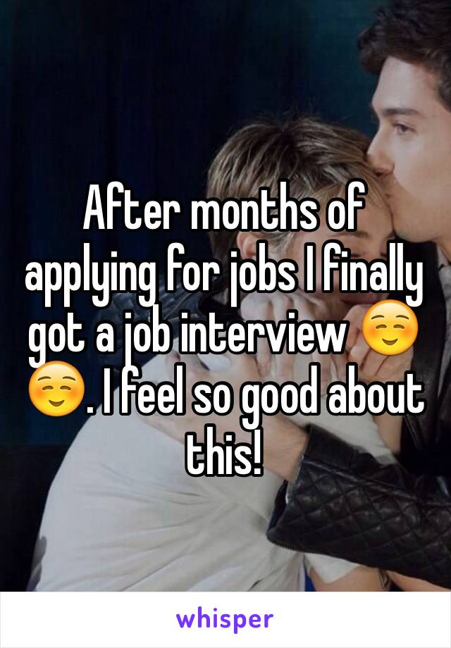 After months of applying for jobs I finally got a job interview ☺️☺️. I feel so good about this!