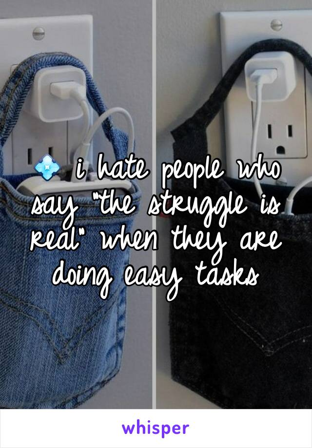 """💠 i hate people who say """"the struggle is real"""" when they are doing easy tasks"""
