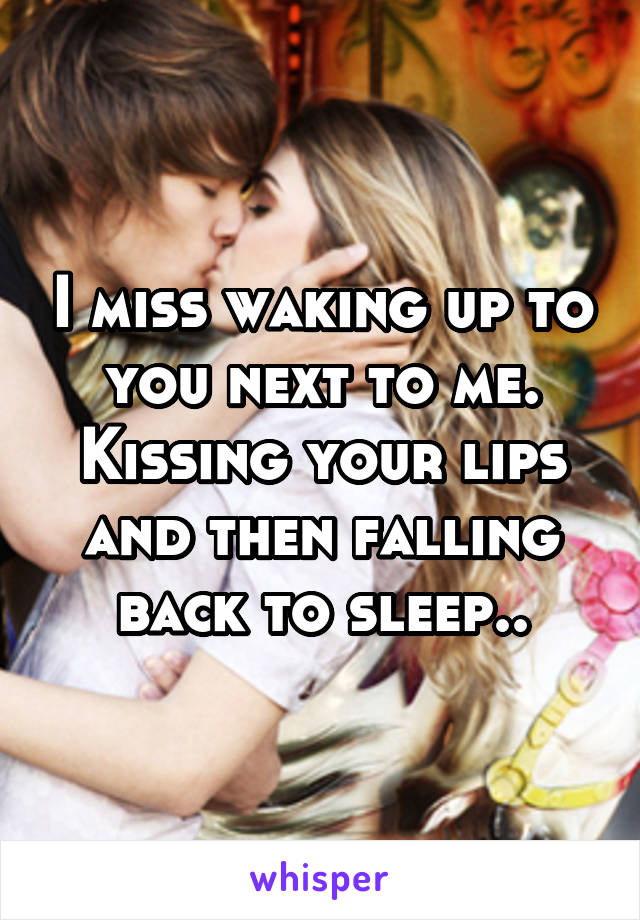 I miss waking up to you next to me. Kissing your lips and then falling back to sleep..
