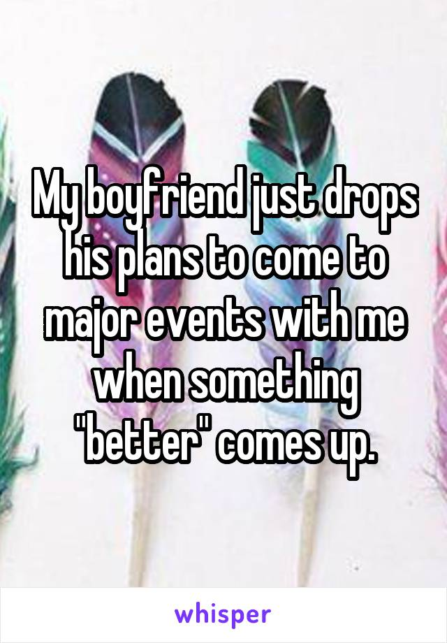 """My boyfriend just drops his plans to come to major events with me when something """"better"""" comes up."""