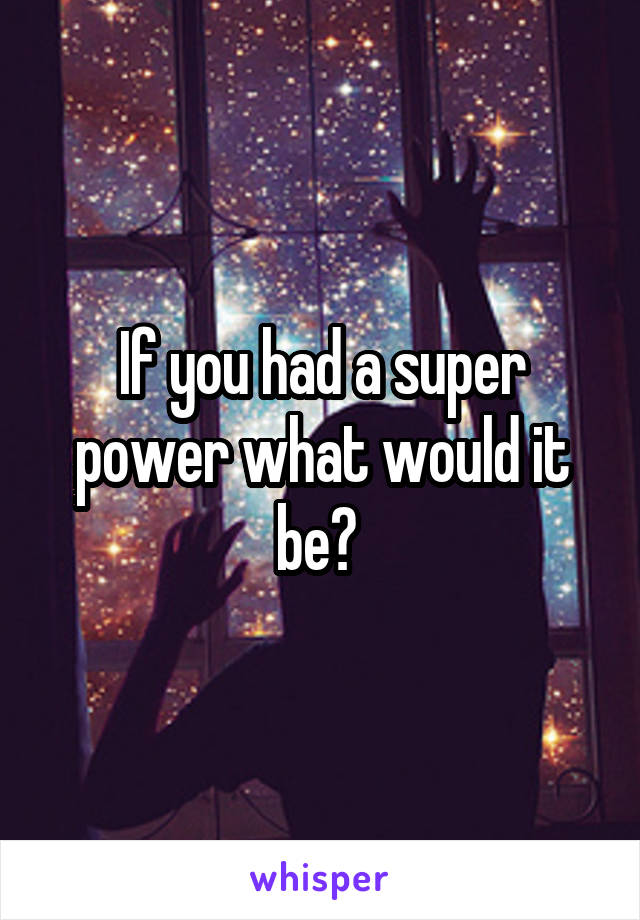 If you had a super power what would it be?