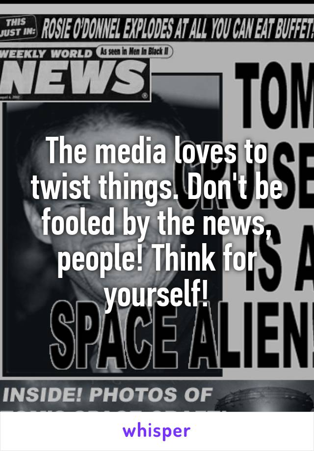 The media loves to twist things. Don't be fooled by the news, people! Think for yourself!