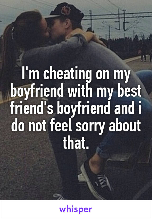 I'm cheating on my boyfriend with my best friend's boyfriend and i do not feel sorry about that.