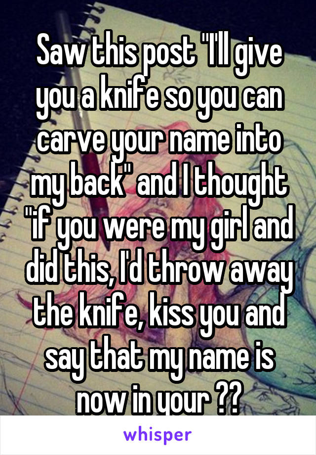 """Saw this post """"I'll give you a knife so you can carve your name into my back"""" and I thought """"if you were my girl and did this, I'd throw away the knife, kiss you and say that my name is now in your ❤️"""