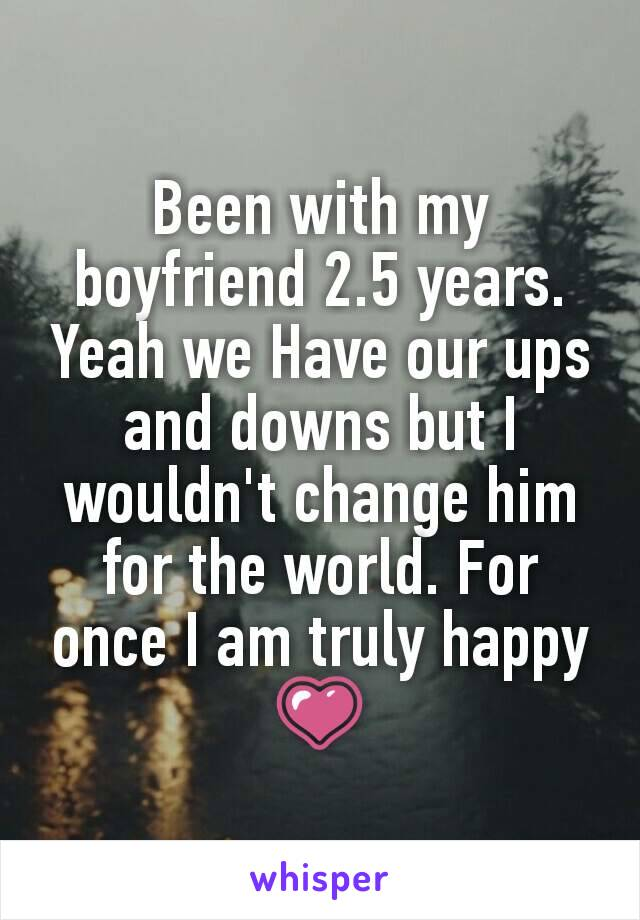Been with my boyfriend 2.5 years. Yeah we Have our ups and downs but I wouldn't change him for the world. For once I am truly happy 💗