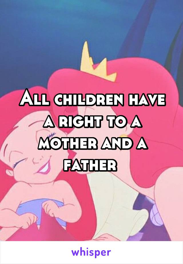 All children have a right to a mother and a father