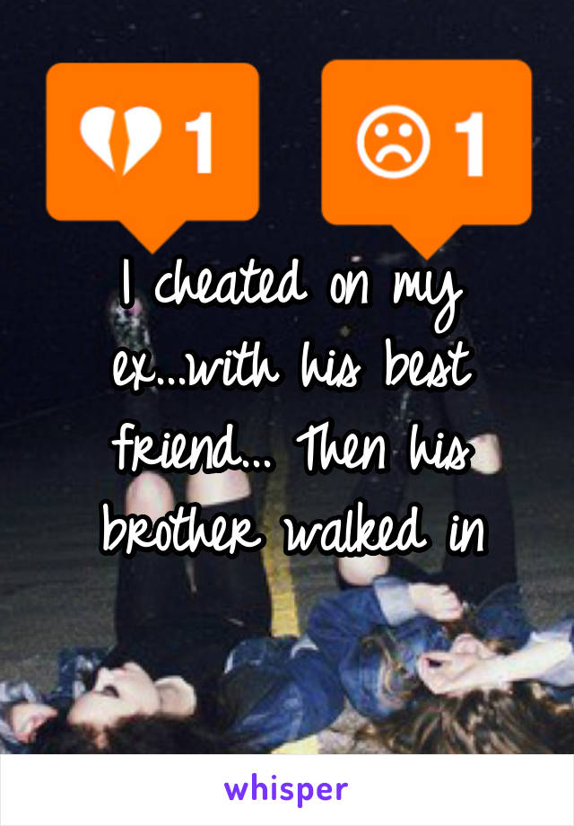 I cheated on my ex...with his best friend... Then his brother walked in