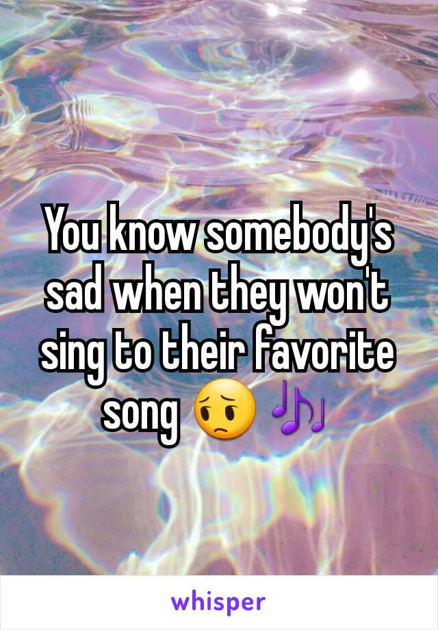 You know somebody's sad when they won't sing to their favorite song 😔🎶