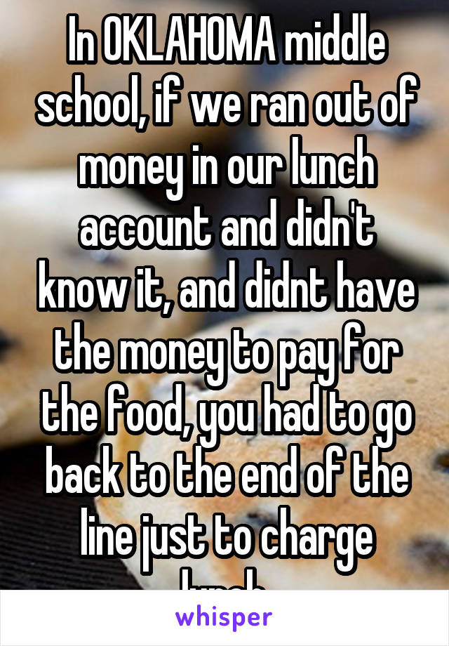 In OKLAHOMA middle school, if we ran out of money in our lunch account and didn't know it, and didnt have the money to pay for the food, you had to go back to the end of the line just to charge lunch.