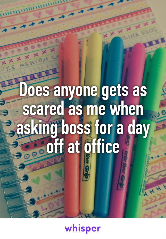 Does anyone gets as scared as me when asking boss for a day off at office