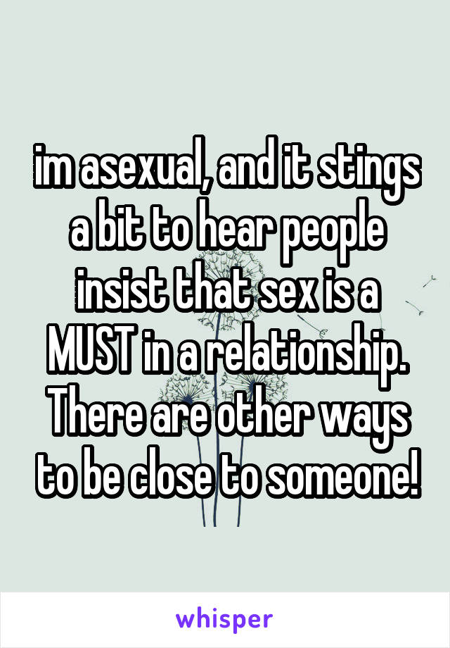 im asexual, and it stings a bit to hear people insist that sex is a MUST in a relationship. There are other ways to be close to someone!