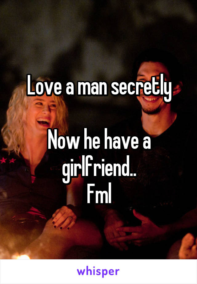 Love a man secretly  Now he have a girlfriend.. Fml