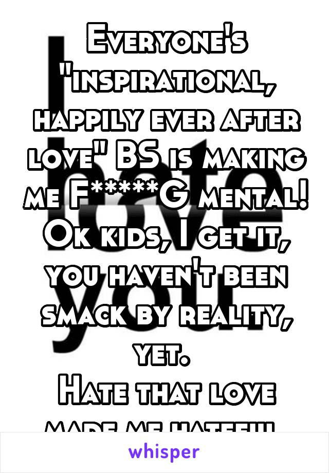 """Everyone's """"inspirational, happily ever after love"""" BS is making me F*****G mental! Ok kids, I get it, you haven't been smack by reality, yet.  Hate that love made me hateful."""