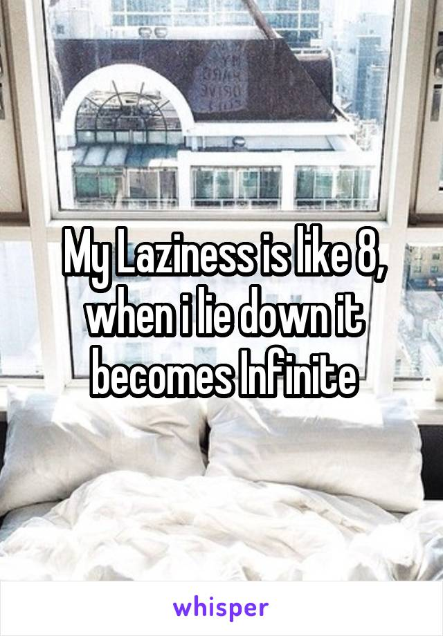 My Laziness is like 8, when i lie down it becomes Infinite