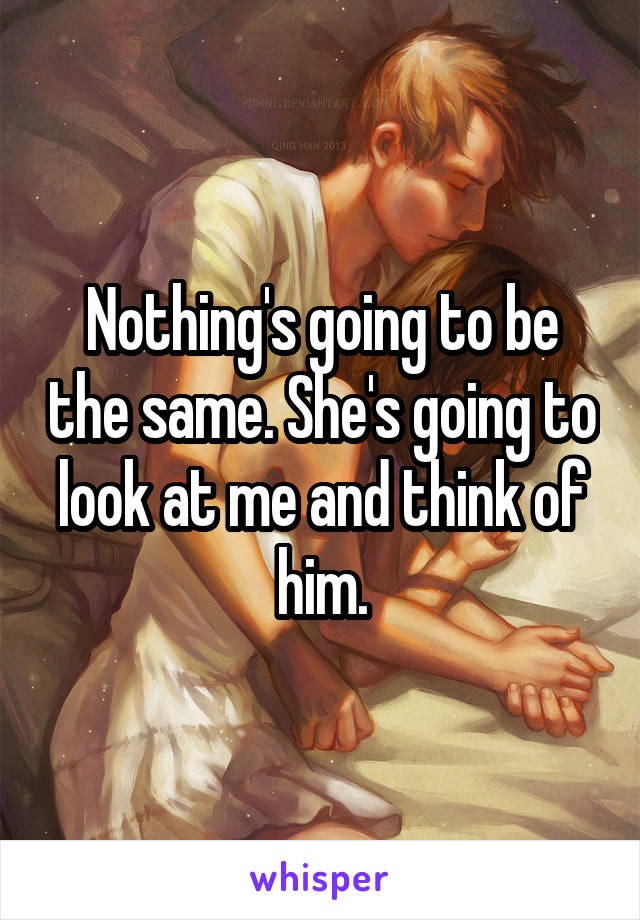 Nothing's going to be the same. She's going to look at me and think of him.