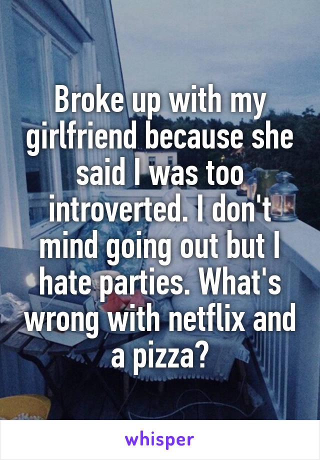 Broke up with my girlfriend because she said I was too introverted. I don't mind going out but I hate parties. What's wrong with netflix and a pizza?