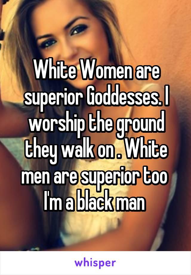 White Women are superior Goddesses. I worship the ground they walk on . White men are superior too  I'm a black man