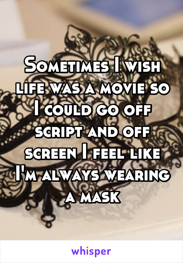 Sometimes I wish life was a movie so I could go off script and off screen I feel like I'm always wearing a mask