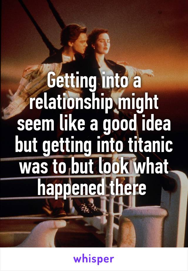 Getting into a relationship might seem like a good idea but getting into titanic was to but look what happened there
