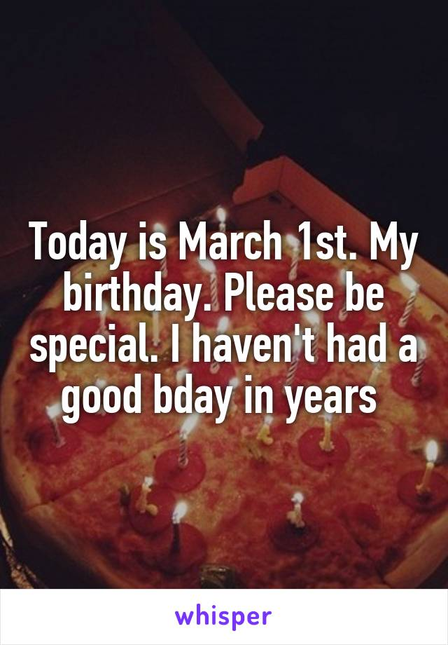 Today is March 1st. My birthday. Please be special. I haven't had a good bday in years