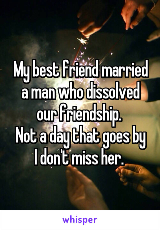 My best friend married a man who dissolved our friendship.  Not a day that goes by I don't miss her.
