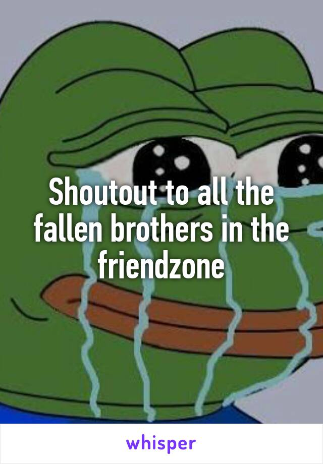 Shoutout to all the fallen brothers in the friendzone