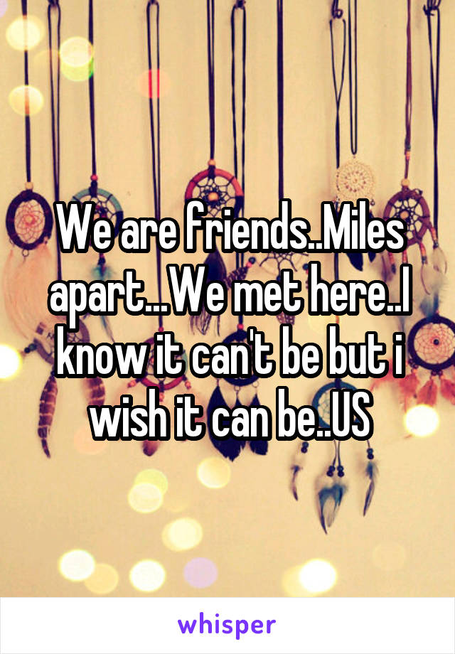 We are friends..Miles apart...We met here..I know it can't be but i wish it can be..US