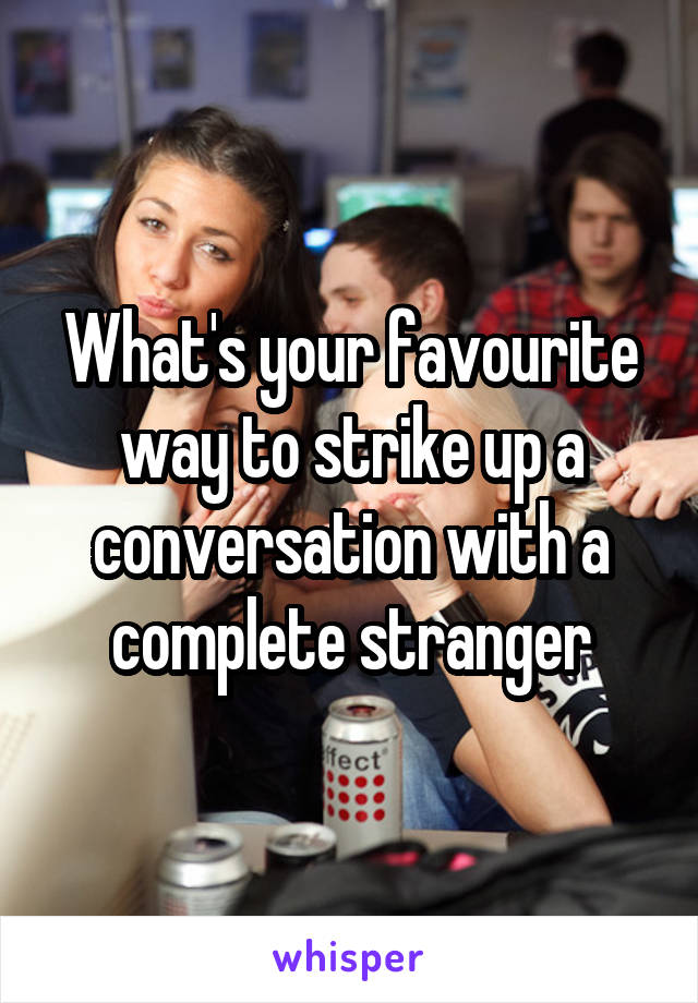 What's your favourite way to strike up a conversation with a complete stranger