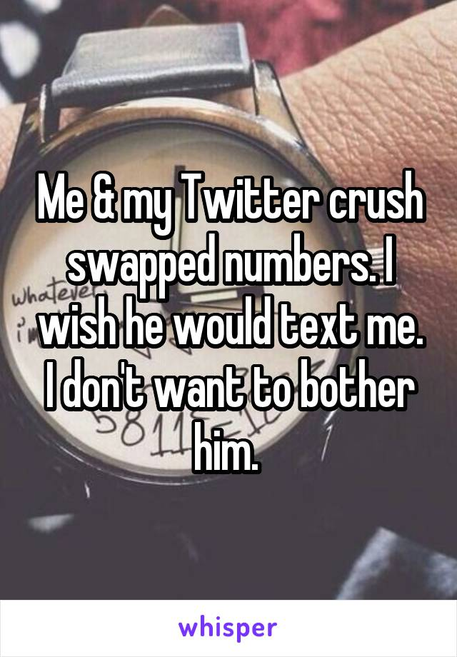 Me & my Twitter crush swapped numbers. I wish he would text me. I don't want to bother him.