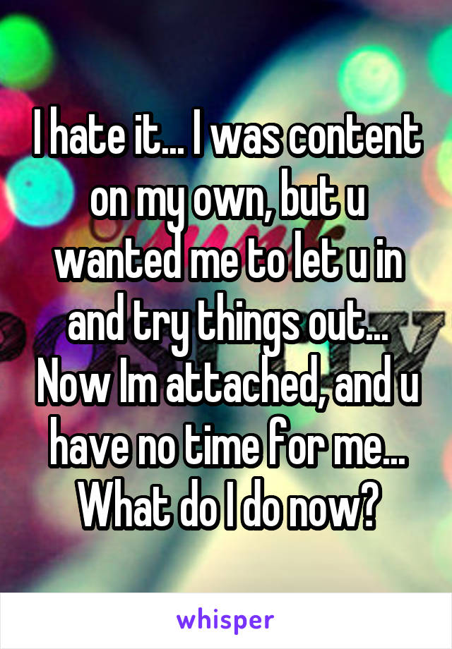 I hate it... I was content on my own, but u wanted me to let u in and try things out... Now Im attached, and u have no time for me... What do I do now?