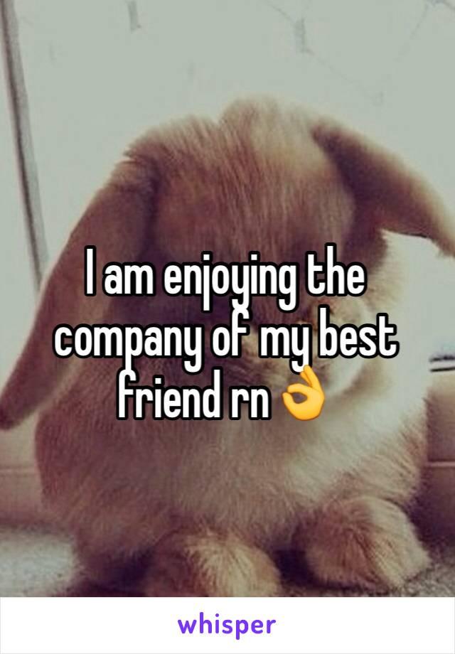 I am enjoying the company of my best friend rn👌