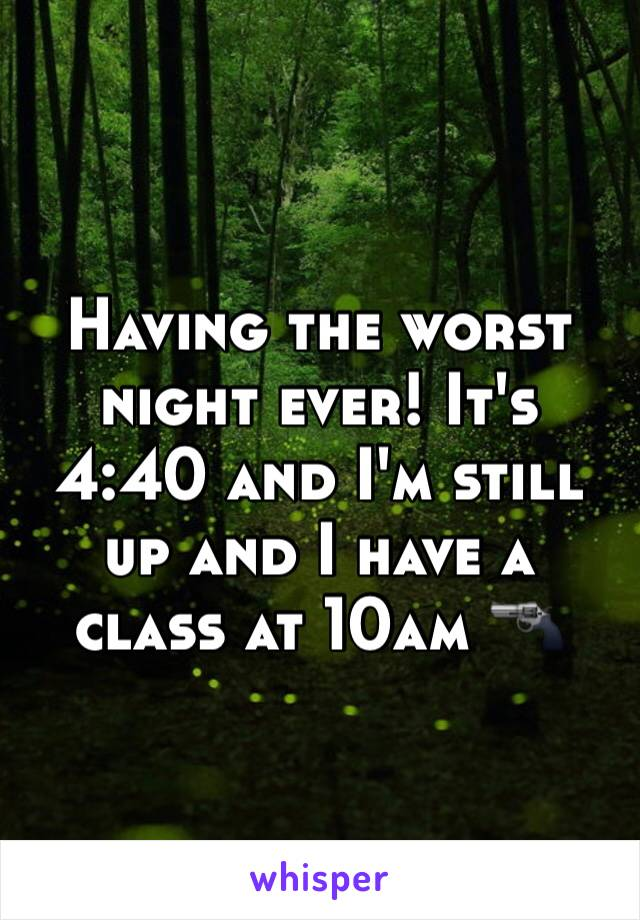 Having the worst night ever! It's 4:40 and I'm still up and I have a class at 10am 🔫