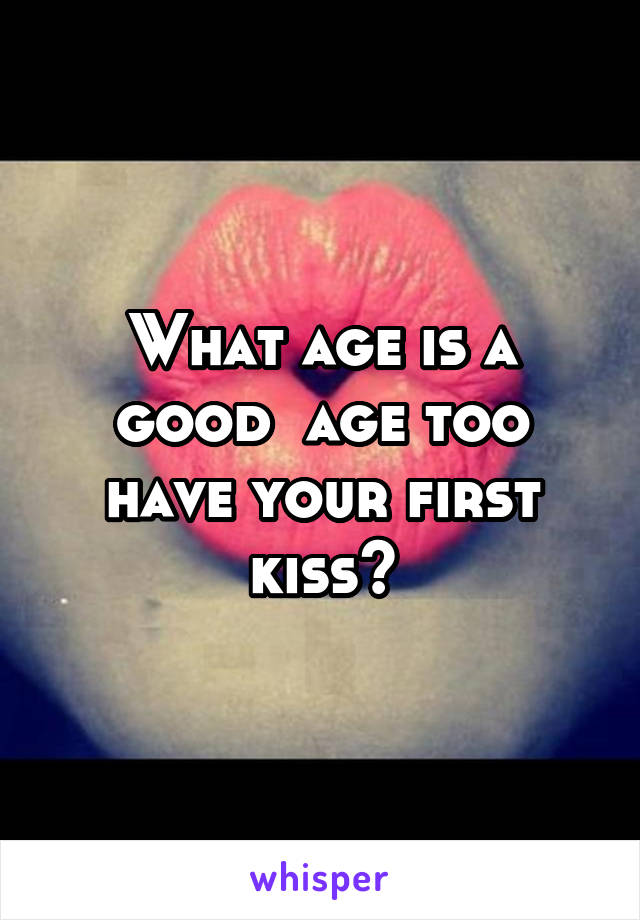What age is a good  age too have your first kiss?