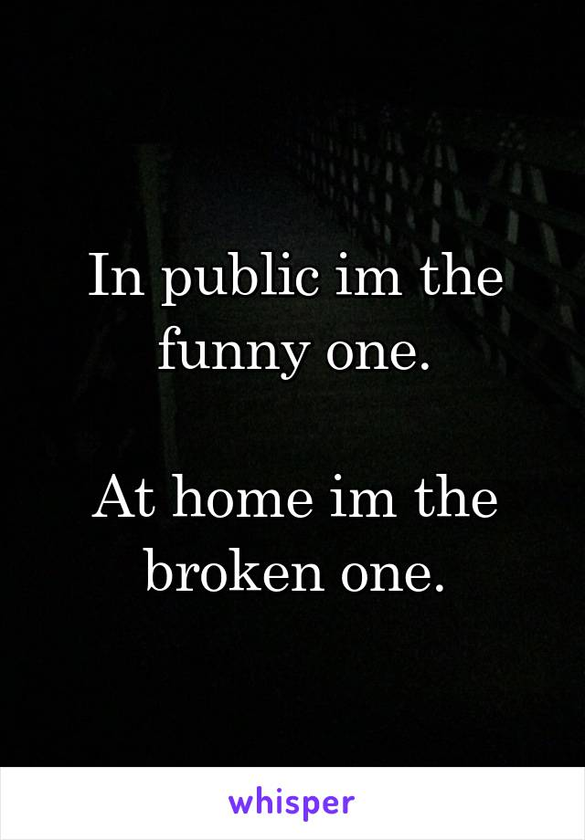 In public im the funny one.  At home im the broken one.