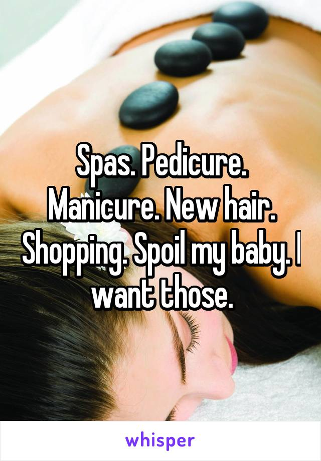 Spas. Pedicure. Manicure. New hair. Shopping. Spoil my baby. I want those.