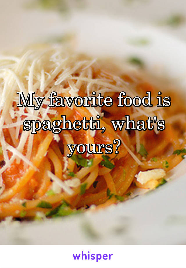 My favorite food is spaghetti, what's yours?