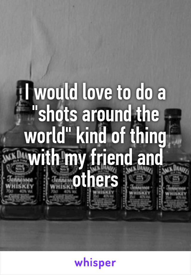 """I would love to do a """"shots around the world"""" kind of thing with my friend and others"""